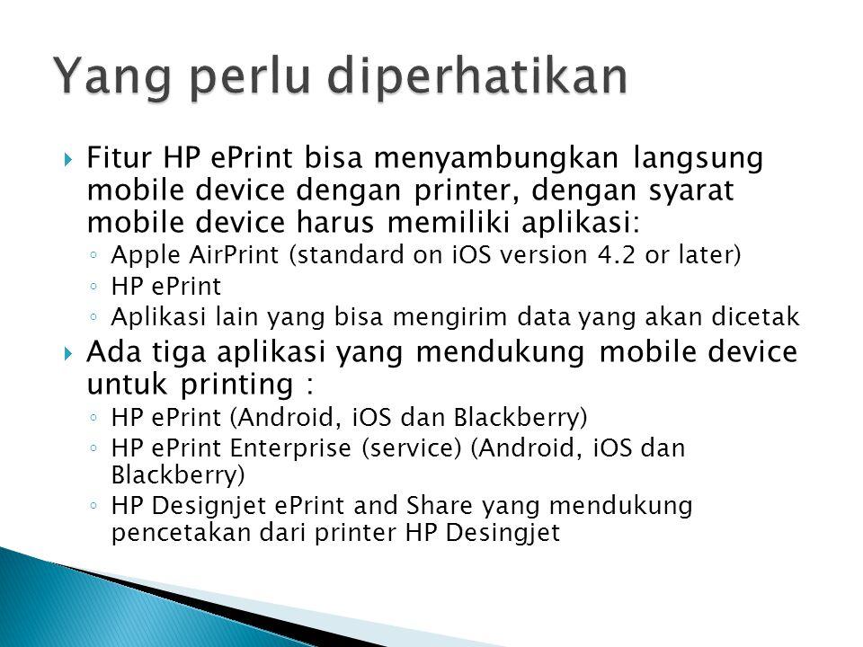  Fitur HP ePrint bisa menyambungkan langsung mobile device dengan printer, dengan syarat mobile device harus memiliki aplikasi: ◦ Apple AirPrint (standard on iOS version 4.2 or later) ◦ HP ePrint ◦ Aplikasi lain yang bisa mengirim data yang akan dicetak  Ada tiga aplikasi yang mendukung mobile device untuk printing : ◦ HP ePrint (Android, iOS dan Blackberry) ◦ HP ePrint Enterprise (service) (Android, iOS dan Blackberry) ◦ HP Designjet ePrint and Share yang mendukung pencetakan dari printer HP Desingjet