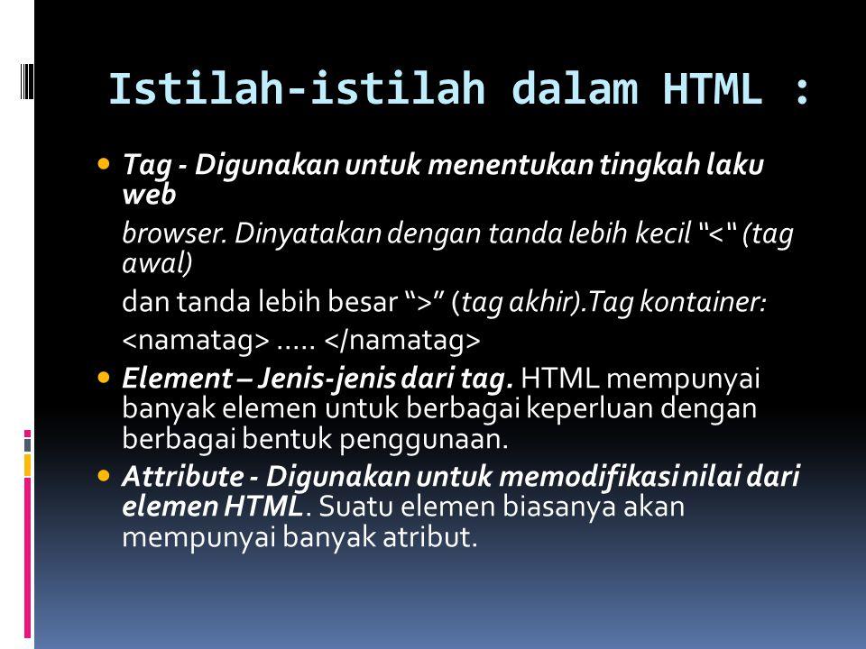 "Istilah-istilah dalam HTML : Tag - Digunakan untuk menentukan tingkah laku web browser. Dinyatakan dengan tanda lebih kecil ""<"" (tag awal) dan tanda l"
