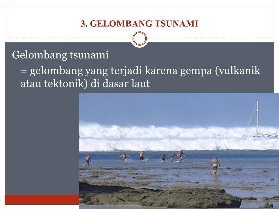 Gelombang tsunami = gelombang yang terjadi karena gempa (vulkanik atau tektonik) di dasar laut 3. GELOMBANG TSUNAMI