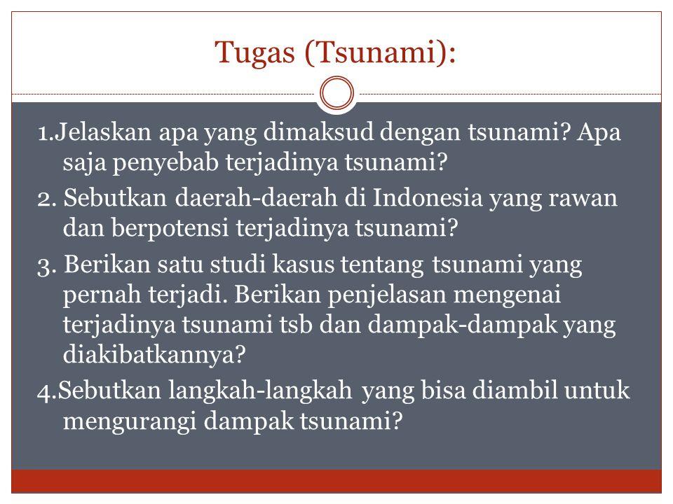 1.Jelaskan apa yang dimaksud dengan tsunami? Apa saja penyebab terjadinya tsunami? 2. Sebutkan daerah-daerah di Indonesia yang rawan dan berpotensi te