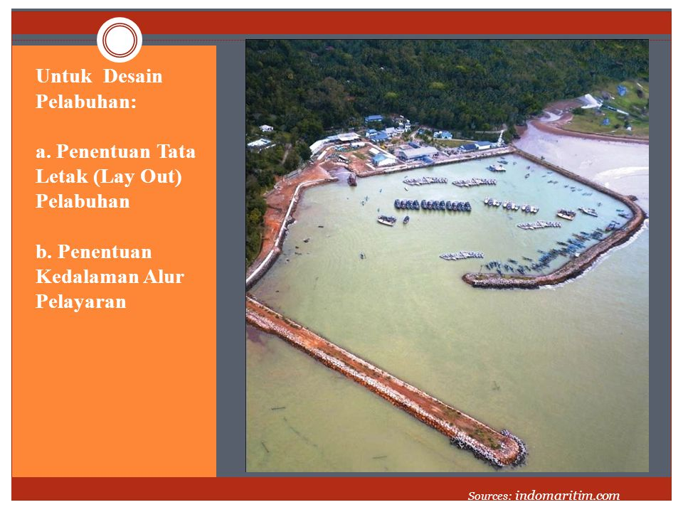 Untuk Desain Pelabuhan: a. Penentuan Tata Letak (Lay Out) Pelabuhan b. Penentuan Kedalaman Alur Pelayaran Sources: indomaritim.com