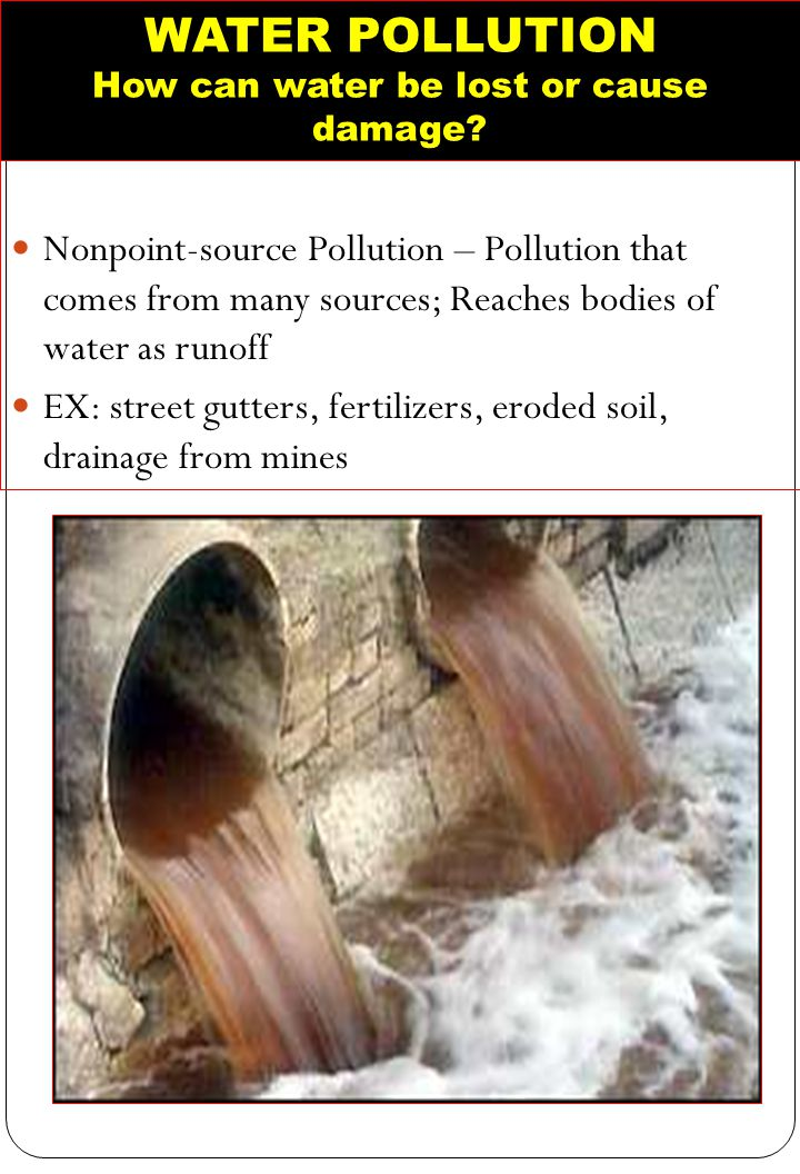 WATER POLLUTION How can water be lost or cause damage? Nonpoint-source Pollution – Pollution that comes from many sources; Reaches bodies of water as