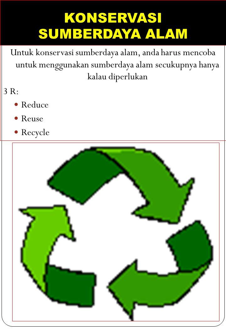 KONSERVASI SUMBERDAYA ALAM Untuk konservasi sumberdaya alam, anda harus mencoba untuk menggunakan sumberdaya alam secukupnya hanya kalau diperlukan 3