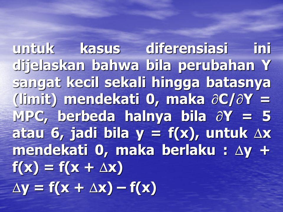Kasus 2 : C = f(Y) C= Co + cY, bila pendapatan nasional naik maka konsumsi akan naik, sehingga :  C + C = Co + c(Y +  Y)  diferensial   C = Co +