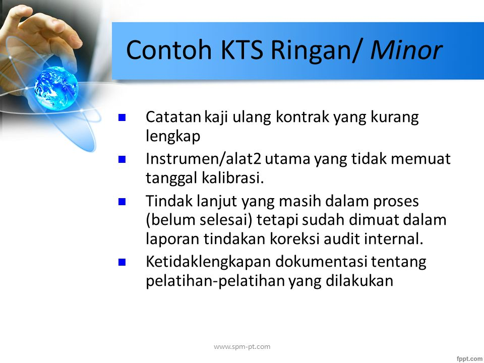 Contoh KTS Ringan/ Minor Catatan kaji ulang kontrak yang kurang lengkap Instrumen/alat2 utama yang tidak memuat tanggal kalibrasi. Tindak lanjut yang
