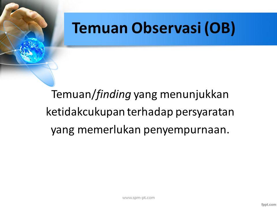 Temuan Observasi (OB) Temuan/finding yang menunjukkan ketidakcukupan terhadap persyaratan yang memerlukan penyempurnaan. www.spm-pt.com