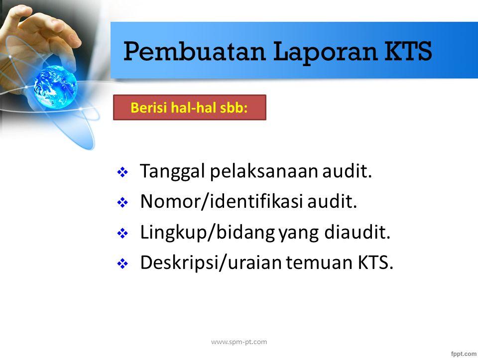 Pembuatan Laporan KTS  Tanggal pelaksanaan audit.  Nomor/identifikasi audit.  Lingkup/bidang yang diaudit.  Deskripsi/uraian temuan KTS. www.spm-p