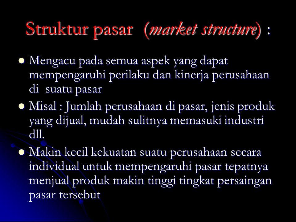 Struktur pasar (market structure) : Mengacu pada semua aspek yang dapat mempengaruhi perilaku dan kinerja perusahaan di suatu pasar Mengacu pada semua