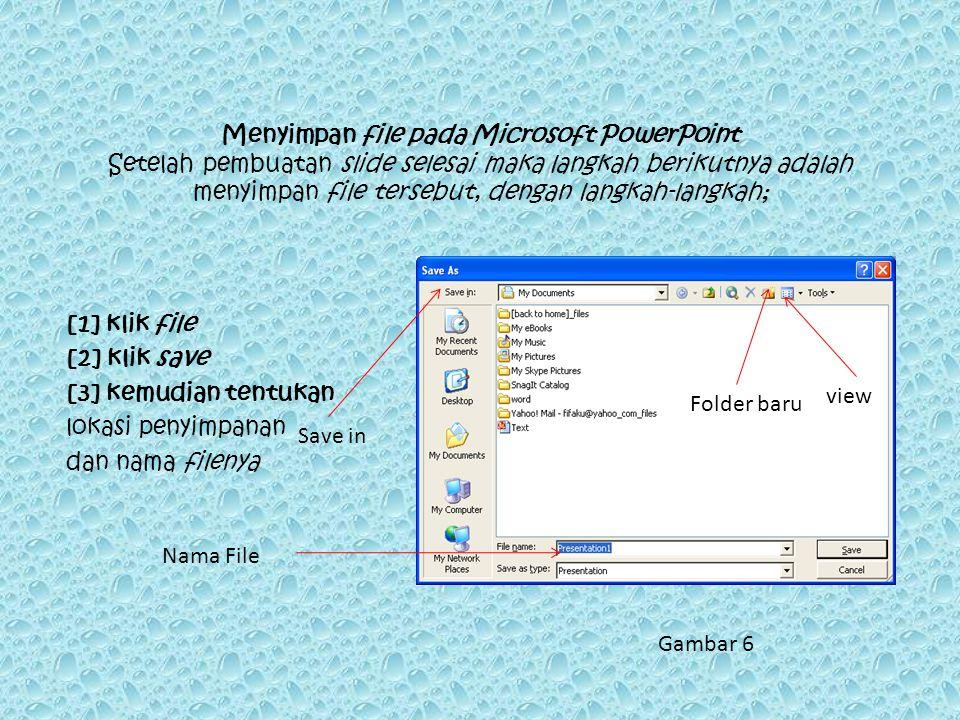 Menyimpan file pada Microsoft PowerPoint Setelah pembuatan slide selesai maka langkah berikutnya adalah menyimpan file tersebut, dengan langkah-langkah; [1] klik file [2] klik save [3] kemudian tentukan lokasi penyimpanan dan nama filenya Save in Nama File Folder baru view Gambar 6