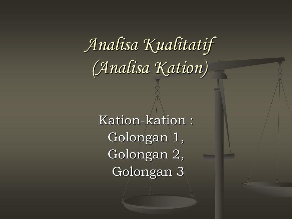 Analisa Kualitatif (Analisa Kation) Kation-kation : Golongan 1, Golongan 2, Golongan 3 Golongan 3