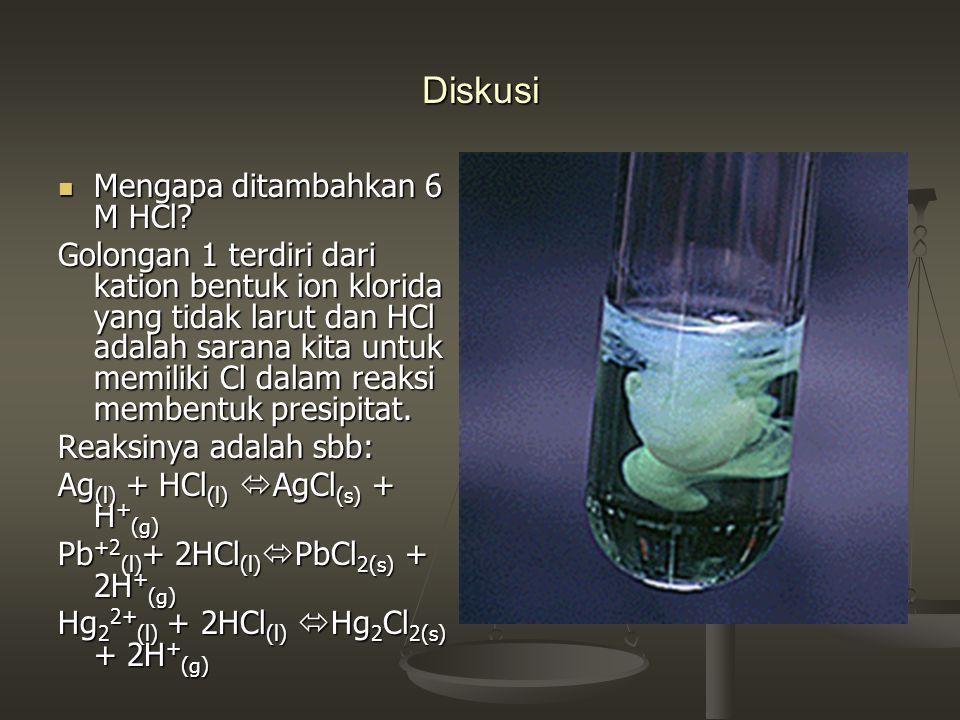 Diskusi Mengapa ditambahkan 6 M HCl? Golongan 1 terdiri dari kation bentuk ion klorida yang tidak larut dan HCl adalah sarana kita untuk memiliki Cl d