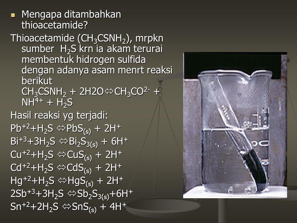 Mengapa ditambahkan thioacetamide? Mengapa ditambahkan thioacetamide? Thioacetamide (CH 3 CSNH 2 ), mrpkn sumber H 2 S krn ia akam terurai membentuk h