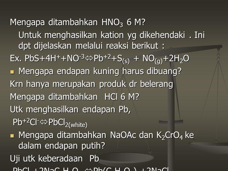 Mengapa ditambahkan HNO 3 6 M? Untuk menghasilkan kation yg dikehendaki. Ini dpt dijelaskan melalui reaksi berikut : Ex. PbS+4H + +NO -3  Pb +2 +S (s