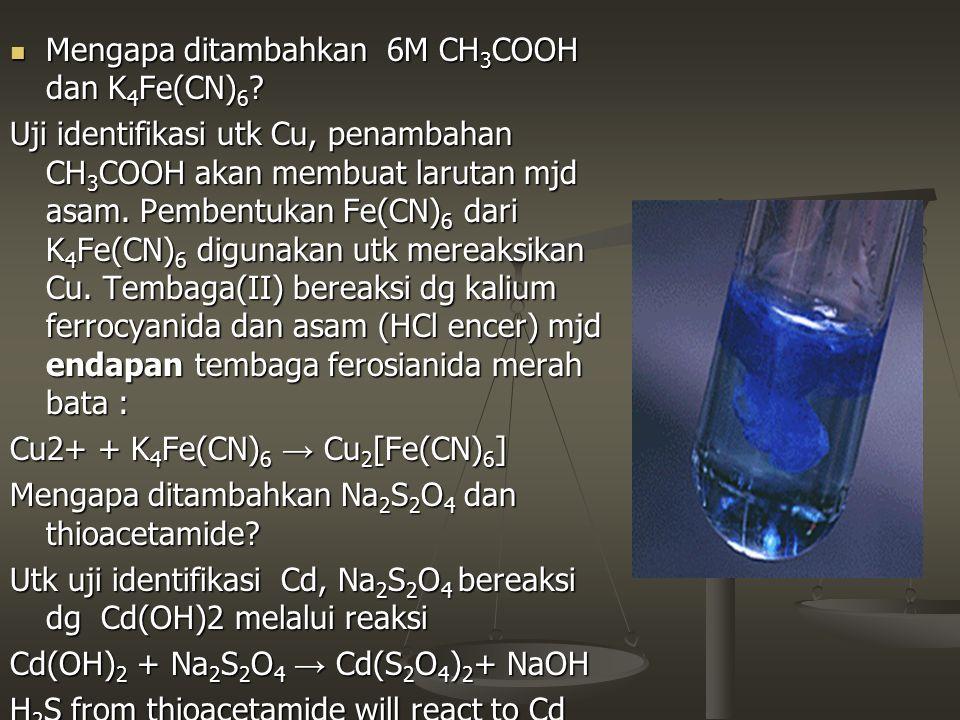 Mengapa ditambahkan 6M CH 3 COOH dan K 4 Fe(CN) 6 ? Mengapa ditambahkan 6M CH 3 COOH dan K 4 Fe(CN) 6 ? Uji identifikasi utk Cu, penambahan CH 3 COOH
