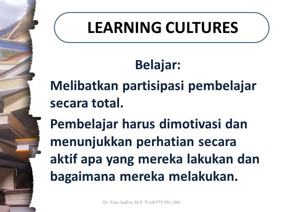 LEARNING CULTURES Belajar: Melibatkan partisipasi pembelajar secara total. Pembelajar harus dimotivasi dan menunjukkan perhatian secara aktif apa yang