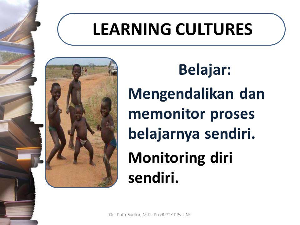 LEARNING CULTURES Belajar: Mengendalikan dan memonitor proses belajarnya sendiri. Monitoring diri sendiri. Dr. Putu Sudira, M.P. Prodi PTK PPs UNY