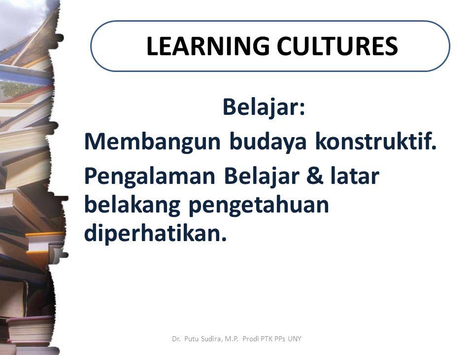 LEARNING CULTURES Belajar: Membangun budaya konstruktif. Pengalaman Belajar & latar belakang pengetahuan diperhatikan. Dr. Putu Sudira, M.P. Prodi PTK