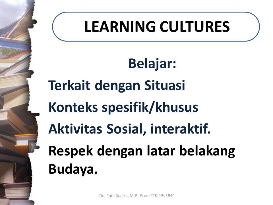 LEARNING CULTURES Belajar: Terkait dengan Situasi Konteks spesifik/khusus Aktivitas Sosial, interaktif. Respek dengan latar belakang Budaya. Dr. Putu