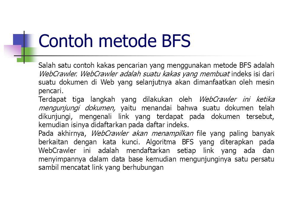 Contoh metode BFS Salah satu contoh kakas pencarian yang menggunakan metode BFS adalah WebCrawler. WebCrawler adalah suatu kakas yang membuat indeks i