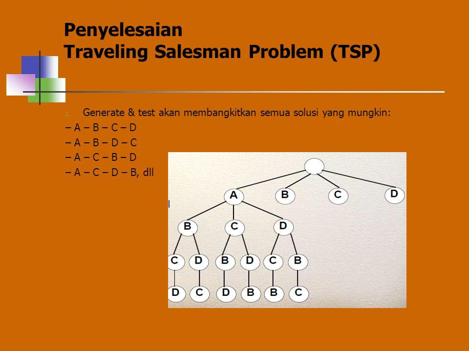 Penyelesaian Traveling Salesman Problem (TSP) 1. Generate & test akan membangkitkan semua solusi yang mungkin: – A – B – C – D – A – B – D – C – A – C