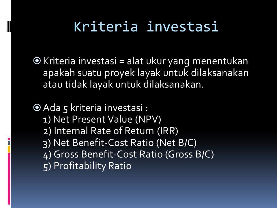 NPV  NPV = selisih antara Present Value dari benefit dan Present Value dari biaya  NPV menunjukkan kelebihan benefit dibandingkan dengan biaya n Bt-Ct NPV = ∑ ———— t= 1 (1+i) t  Bt = Benefit / keuntungan kotor yang diperoleh pada tahun t  Ct = Cost / biaya yang dikeluarkan pada tahun t  i = tingkat diskonto  n = umur ekonomi proyek (tahun)  Suatu proyek apabila nilai NPV > 0, maka proyek tersebut layak dijalankan  Jika NPV < 0, ditolak