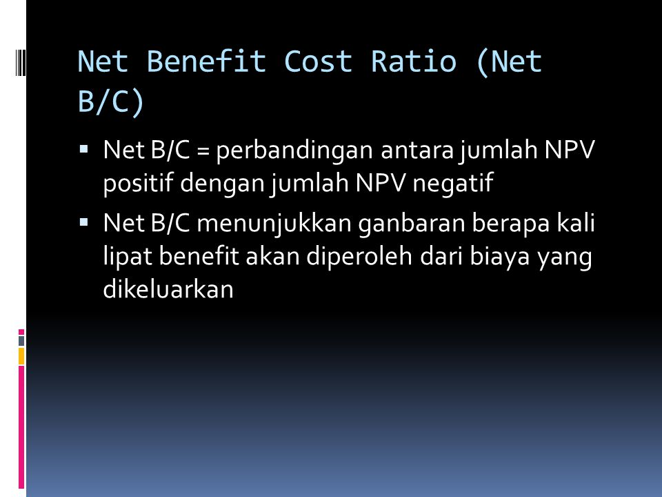 Net Benefit Cost Ratio (Net B/C)  Net B/C = perbandingan antara jumlah NPV positif dengan jumlah NPV negatif  Net B/C menunjukkan ganbaran berapa ka