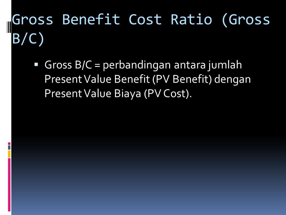 Gross Benefit Cost Ratio (Gross B/C)  Gross B/C = perbandingan antara jumlah Present Value Benefit (PV Benefit) dengan Present Value Biaya (PV Cost).