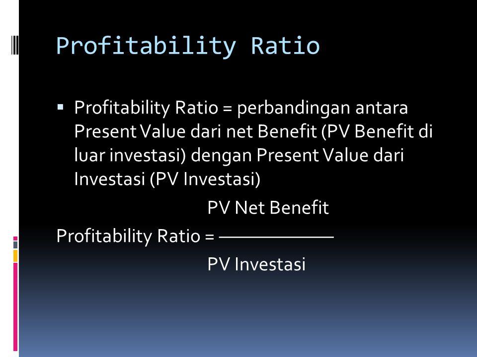 Profitability Ratio  Profitability Ratio = perbandingan antara Present Value dari net Benefit (PV Benefit di luar investasi) dengan Present Value dar
