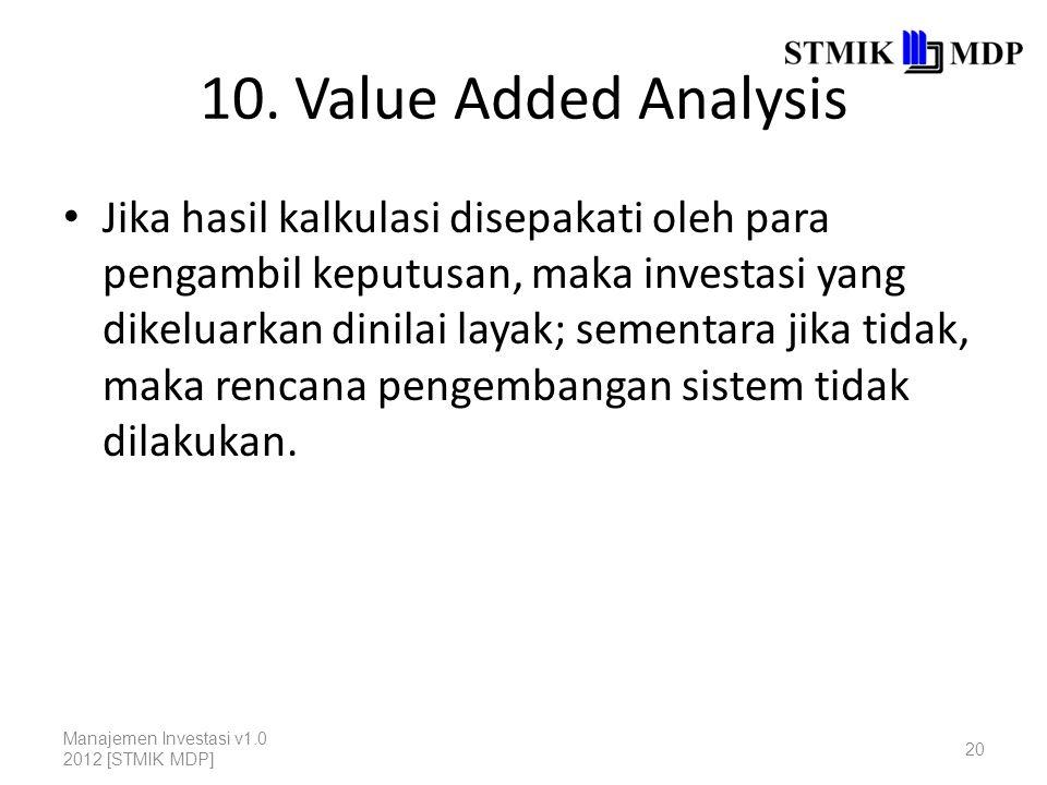 10. Value Added Analysis Jika hasil kalkulasi disepakati oleh para pengambil keputusan, maka investasi yang dikeluarkan dinilai layak; sementara jika