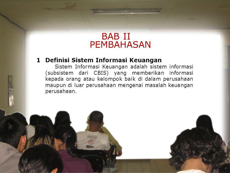BAB II PEMBAHASAN 1 Definisi Sistem Informasi Keuangan Sistem Informasi Keuangan adalah sistem informasi (subsistem dari CBIS) yang memberikan informasi kepada orang atau kelompok baik di dalam perusahaan maupun di luar perusahaan mengenai masalah keuangan perusahaan.