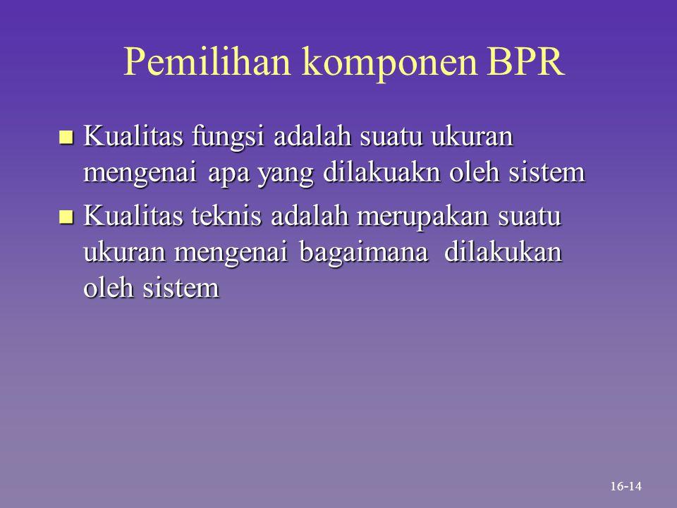 Pemilihan komponen BPR n Kualitas fungsi adalah suatu ukuran mengenai apa yang dilakuakn oleh sistem n Kualitas teknis adalah merupakan suatu ukuran m