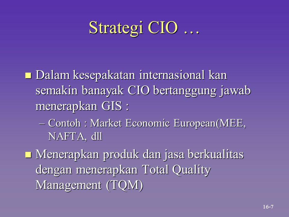 Strategi CIO … n Dalam kesepakatan internasional kan semakin banayak CIO bertanggung jawab menerapkan GIS : –Contoh : Market Economic European(MEE, NA