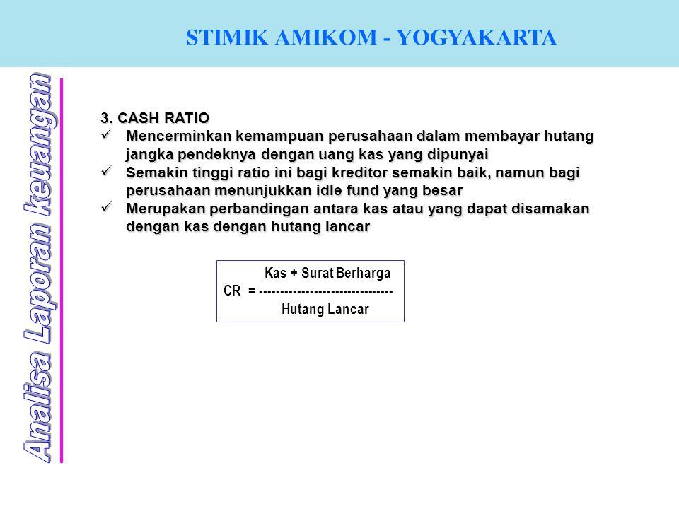 STIMIK AMIKOM - YOGYAKARTA 3. CASH RATIO Mencerminkan kemampuan perusahaan dalam membayar hutang jangka pendeknya dengan uang kas yang dipunyai Semaki