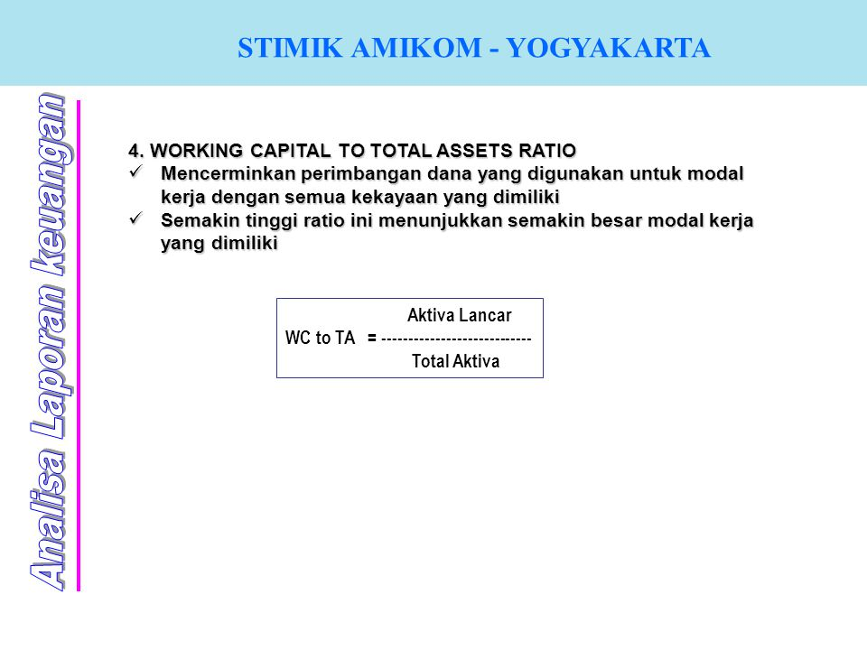 STIMIK AMIKOM - YOGYAKARTA 4. WORKING CAPITAL TO TOTAL ASSETS RATIO Mencerminkan perimbangan dana yang digunakan untuk modal kerja dengan semua kekaya