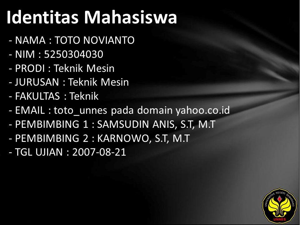 Identitas Mahasiswa - NAMA : TOTO NOVIANTO - NIM : 5250304030 - PRODI : Teknik Mesin - JURUSAN : Teknik Mesin - FAKULTAS : Teknik - EMAIL : toto_unnes pada domain yahoo.co.id - PEMBIMBING 1 : SAMSUDIN ANIS, S.T, M.T - PEMBIMBING 2 : KARNOWO, S.T, M.T - TGL UJIAN : 2007-08-21