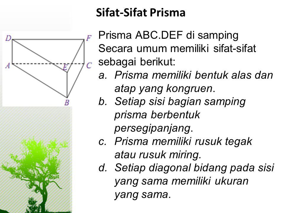 Sifat-Sifat Prisma Prisma ABC.DEF di samping Secara umum memiliki sifat-sifat sebagai berikut: a.Prisma memiliki bentuk alas dan atap yang kongruen. b