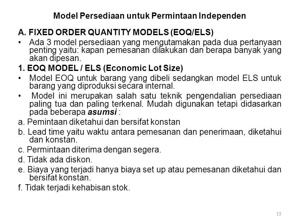 13 Model Persediaan untuk Permintaan Independen A. FIXED ORDER QUANTITY MODELS (EOQ/ELS) Ada 3 model persediaan yang mengutamakan pada dua pertanyaan
