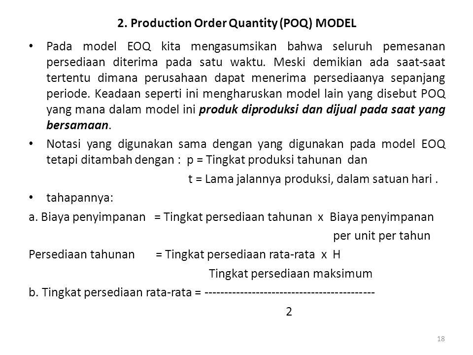 18 2. Production Order Quantity (POQ) MODEL Pada model EOQ kita mengasumsikan bahwa seluruh pemesanan persediaan diterima pada satu waktu. Meski demik