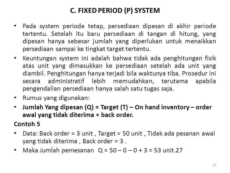 27 C. FIXED PERIOD (P) SYSTEM Pada system periode tetap, persediaan dipesan di akhir periode tertentu. Setelah itu baru persediaan di tangan di hitung