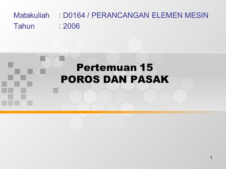 1 Pertemuan 15 POROS DAN PASAK Matakuliah: D0164 / PERANCANGAN ELEMEN MESIN Tahun: 2006