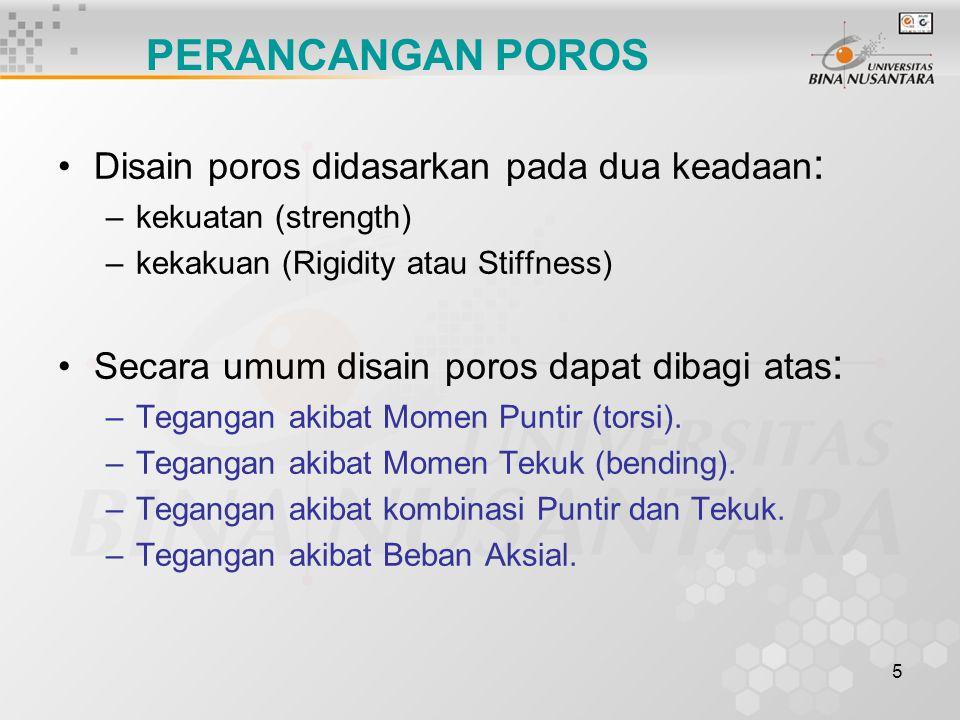 5 Disain poros didasarkan pada dua keadaan : –kekuatan (strength) –kekakuan (Rigidity atau Stiffness) Secara umum disain poros dapat dibagi atas : –Te