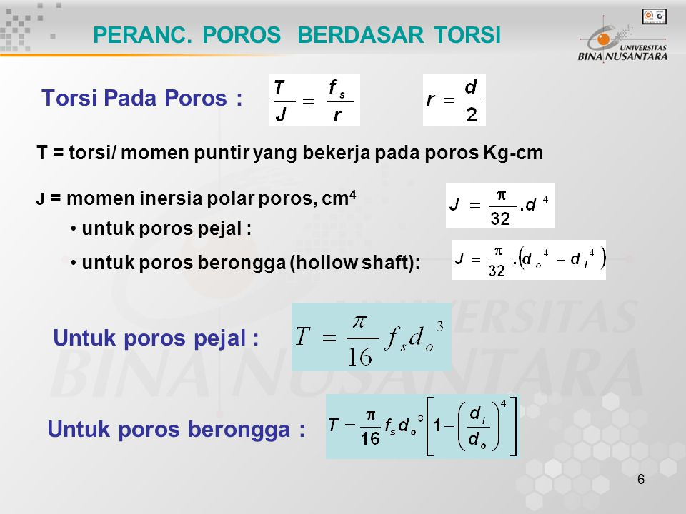 6 Torsi Pada Poros : PERANC. POROS BERDASAR TORSI T = torsi/ momen puntir yang bekerja pada poros Kg-cm J = momen inersia polar poros, cm 4 untuk poro