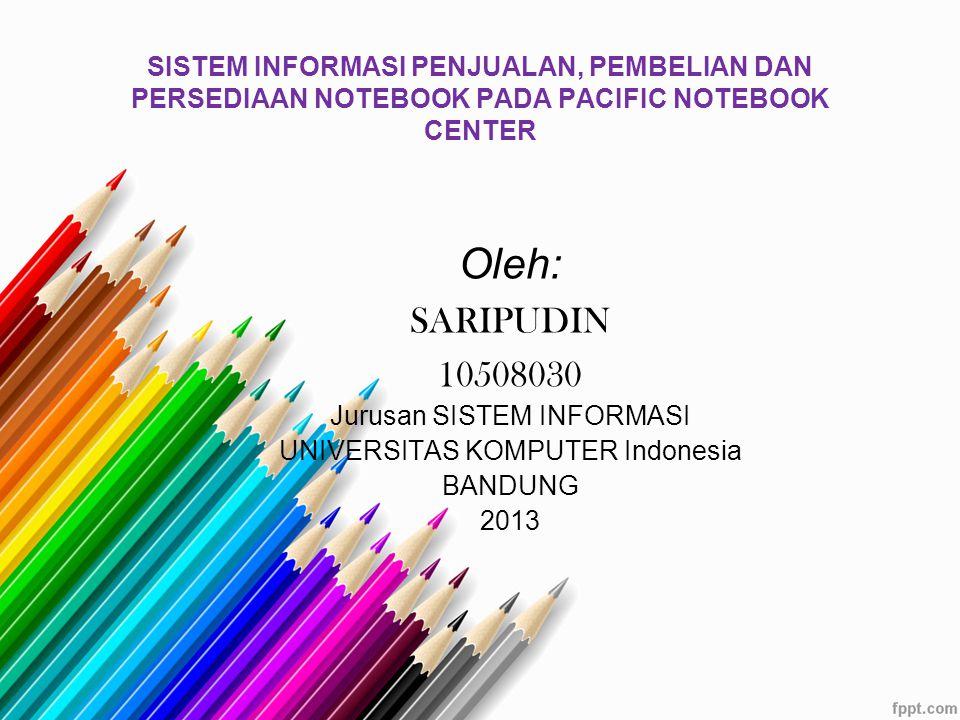 SISTEM INFORMASI PENJUALAN, PEMBELIAN DAN PERSEDIAAN NOTEBOOK PADA PACIFIC NOTEBOOK CENTER Oleh: SARIPUDIN 10508030 Jurusan SISTEM INFORMASI UNIVERSITAS KOMPUTER Indonesia BANDUNG 2013