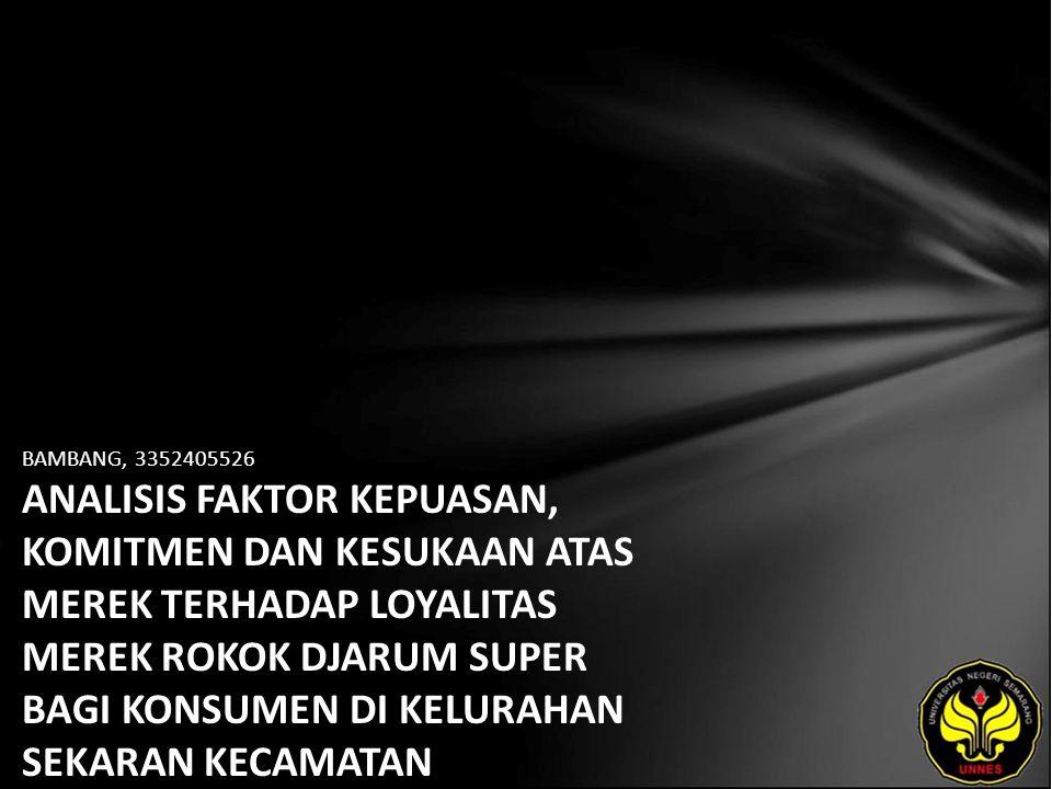 BAMBANG, 3352405526 ANALISIS FAKTOR KEPUASAN, KOMITMEN DAN KESUKAAN ATAS MEREK TERHADAP LOYALITAS MEREK ROKOK DJARUM SUPER BAGI KONSUMEN DI KELURAHAN SEKARAN KECAMATAN GUNUNGPATI SEMARANG.