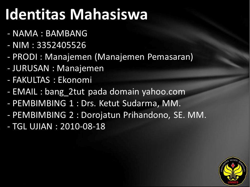 Identitas Mahasiswa - NAMA : BAMBANG - NIM : 3352405526 - PRODI : Manajemen (Manajemen Pemasaran) - JURUSAN : Manajemen - FAKULTAS : Ekonomi - EMAIL : bang_2tut pada domain yahoo.com - PEMBIMBING 1 : Drs.