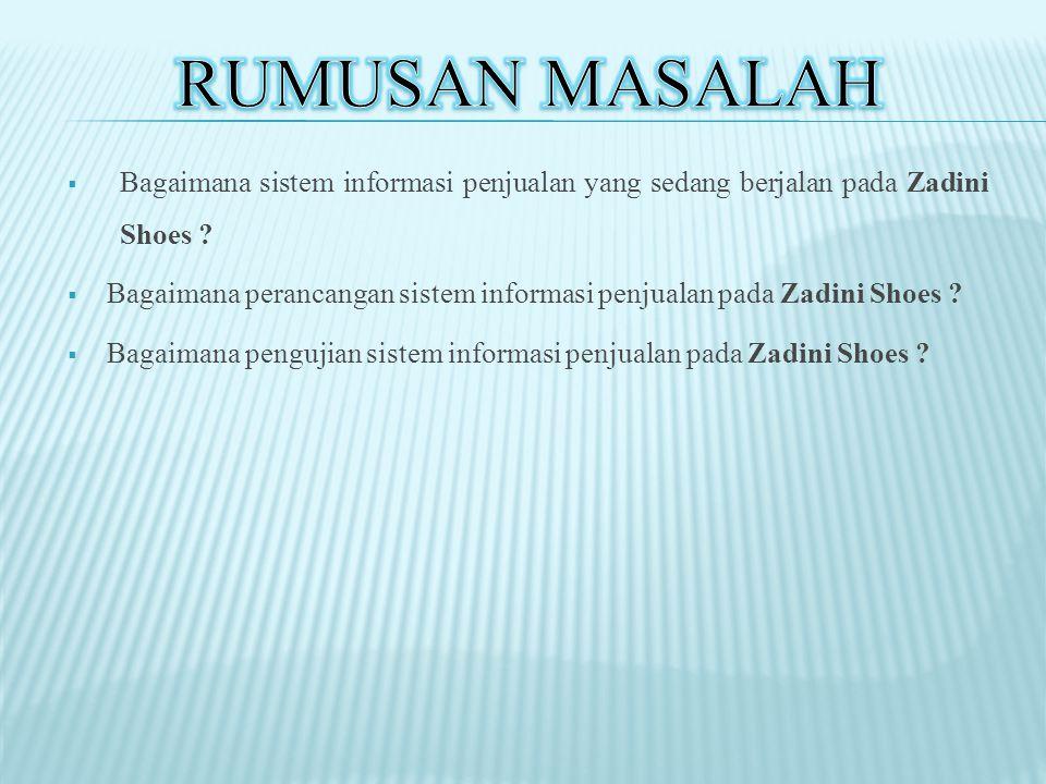  Bagaimana sistem informasi penjualan yang sedang berjalan pada Zadini Shoes ?  Bagaimana perancangan sistem informasi penjualan pada Zadini Shoes ?