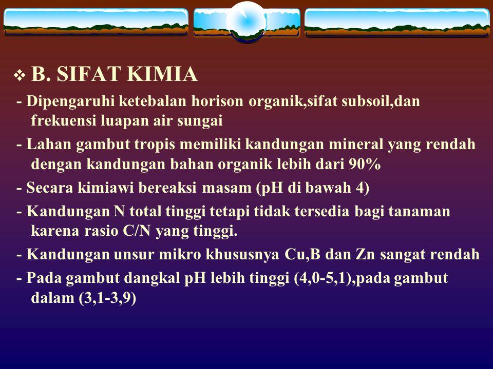  B. SIFAT KIMIA - Dipengaruhi ketebalan horison organik,sifat subsoil,dan frekuensi luapan air sungai - Lahan gambut tropis memiliki kandungan minera