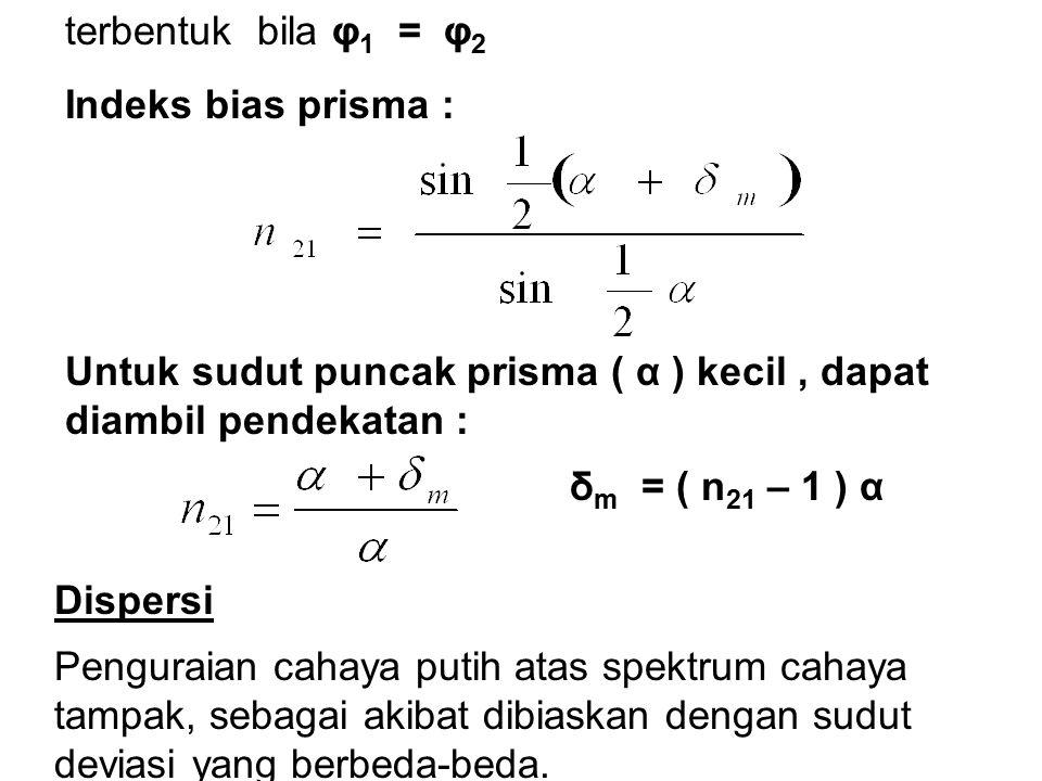 terbentuk bila φ 1 = φ 2 Indeks bias prisma : Untuk sudut puncak prisma ( α ) kecil, dapat diambil pendekatan : δ m = ( n 21 – 1 ) α Dispersi Pengurai