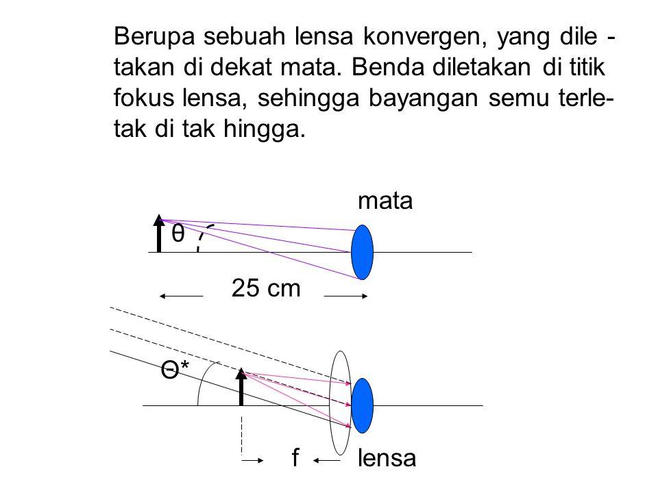 Berupa sebuah lensa konvergen, yang dile -. takan di dekat mata. Benda diletakan di titik. fokus lensa, sehingga bayangan semu terle-. tak di tak hing