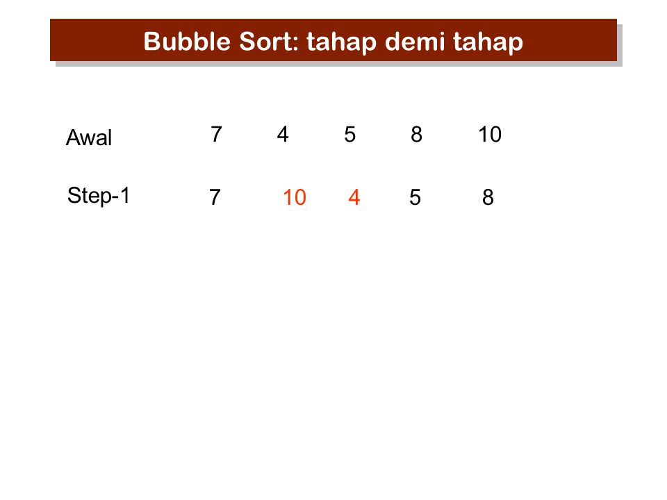 745810 7 10 45 8 Step-1 Awal Bubble Sort: tahap demi tahap